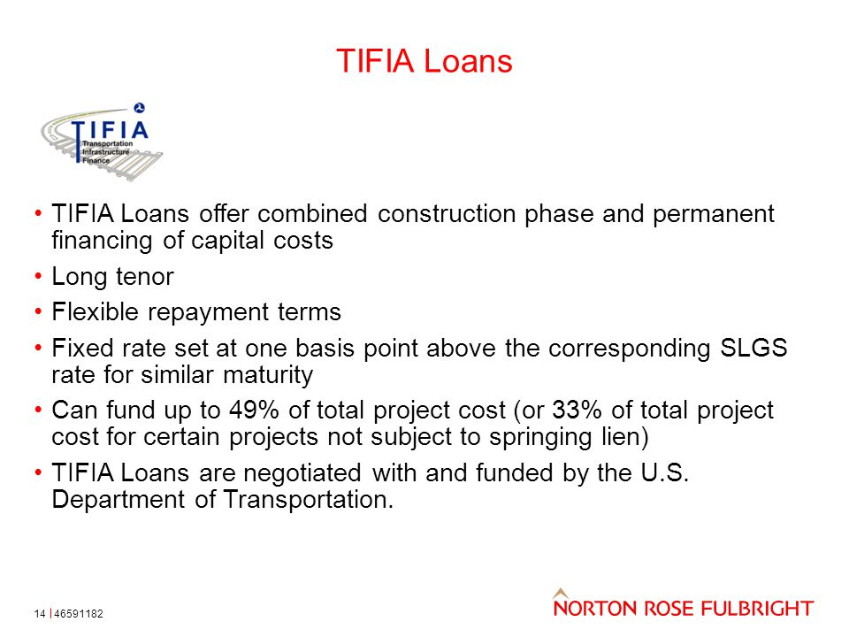 TIFIA Loans 14 TIFIA Loans offer combined construction phase and permanent financing of capital costs Long tenor Flexible repayment terms Fixed rate set at one basis point above the corresponding SLGS rate for similar maturity Can fund up to 49% of total project cost (or 33% of total project cost for certain projects not subject to springing lien) TIFIA Loans are negotiated with and funded by the U.S.