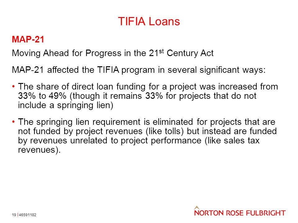 TIFIA Loans 19 MAP-21 Moving Ahead for Progress in the 21 st Century Act MAP-21 affected the TIFIA program in several significant ways: The share of d