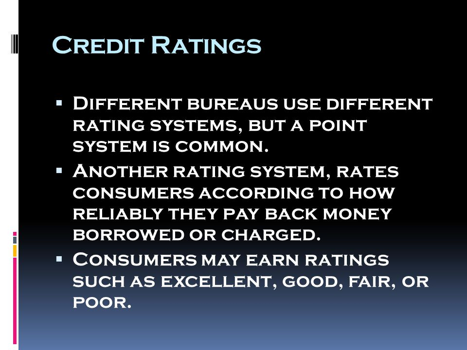 Credit Ratings  Different bureaus use different rating systems, but a point system is common.