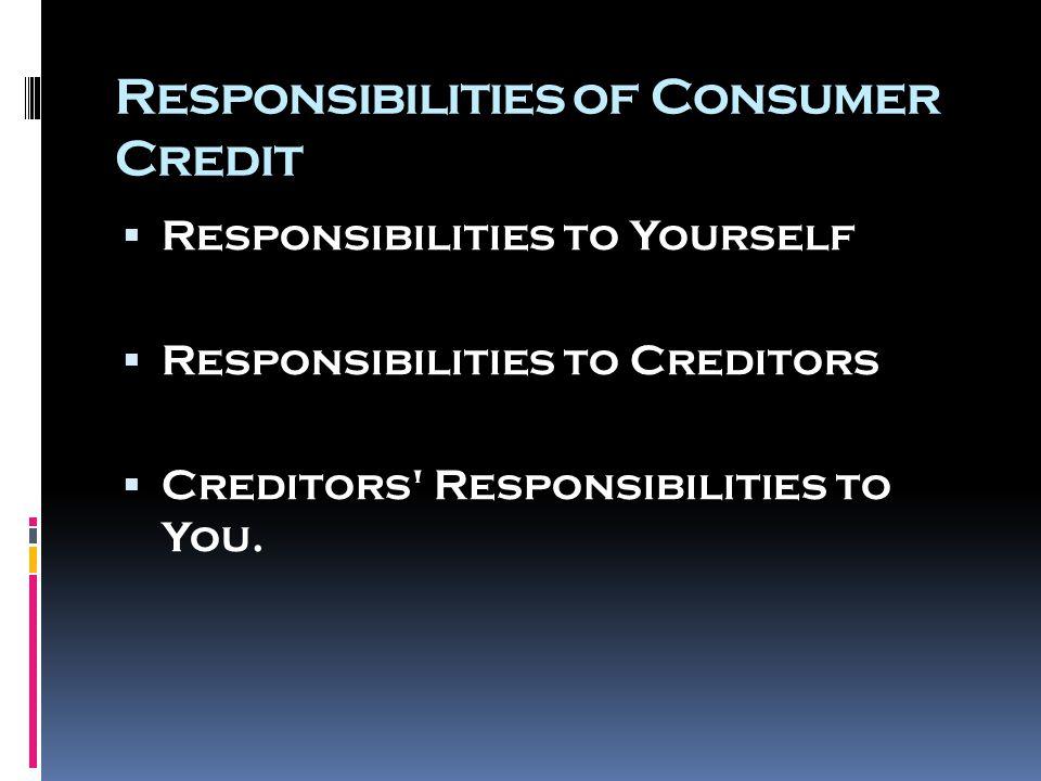Responsibilities of Consumer Credit  Responsibilities to Yourself  Responsibilities to Creditors  Creditors Responsibilities to You.