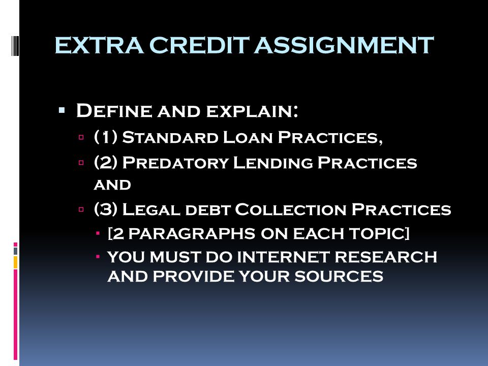 EXTRA CREDIT ASSIGNMENT  Define and explain:  (1) Standard Loan Practices,  (2) Predatory Lending Practices and  (3) Legal debt Collection Practices  [2 PARAGRAPHS ON EACH TOPIC]  YOU MUST DO INTERNET RESEARCH AND PROVIDE YOUR SOURCES