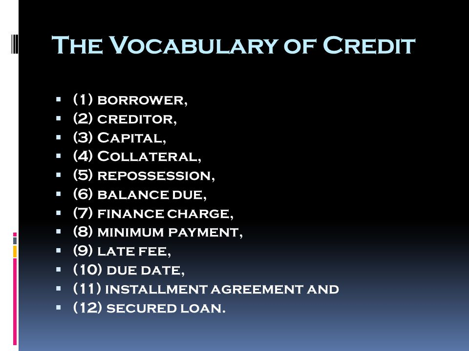 The Vocabulary of Credit  (1) borrower,  (2) creditor,  (3) Capital,  (4) Collateral,  (5) repossession,  (6) balance due,  (7) finance charge,  (8) minimum payment,  (9) late fee,  (10) due date,  (11) installment agreement and  (12) secured loan.