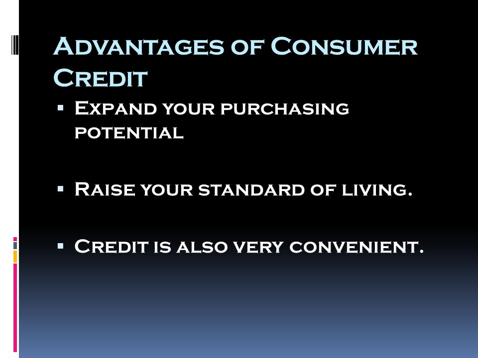 Advantages of Consumer Credit  Expand your purchasing potential  Raise your standard of living.