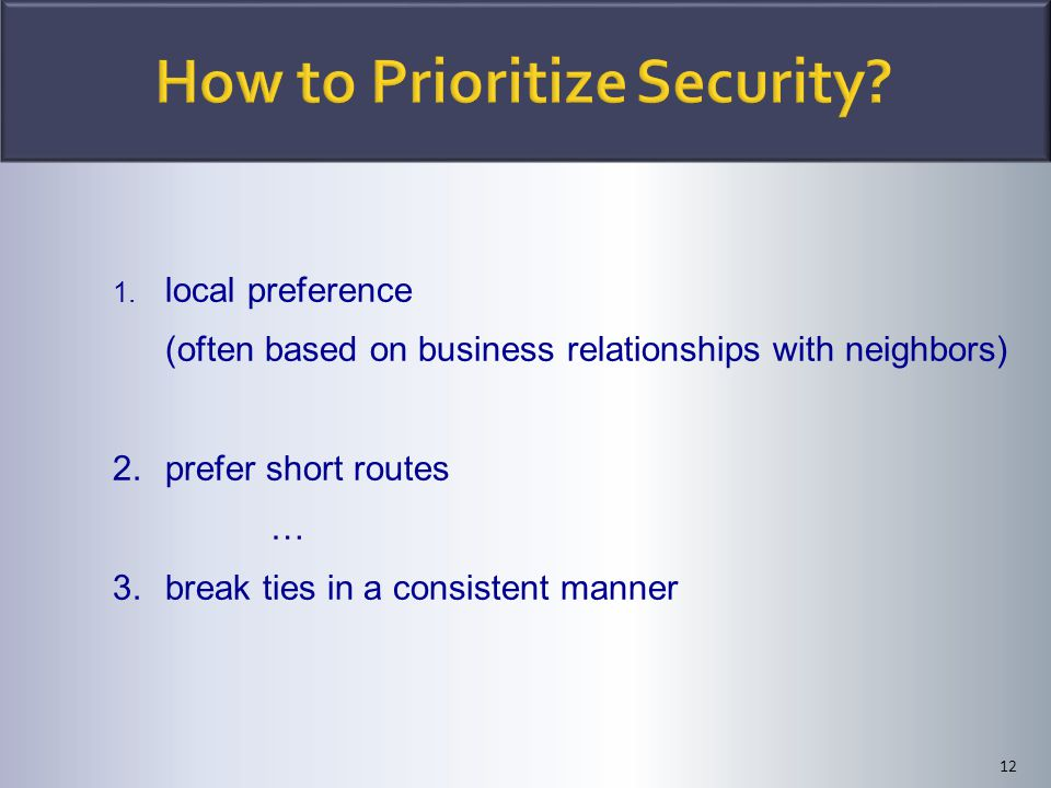 12 1. local preference (often based on business relationships with neighbors) 2.prefer short routes … 3.break ties in a consistent manner