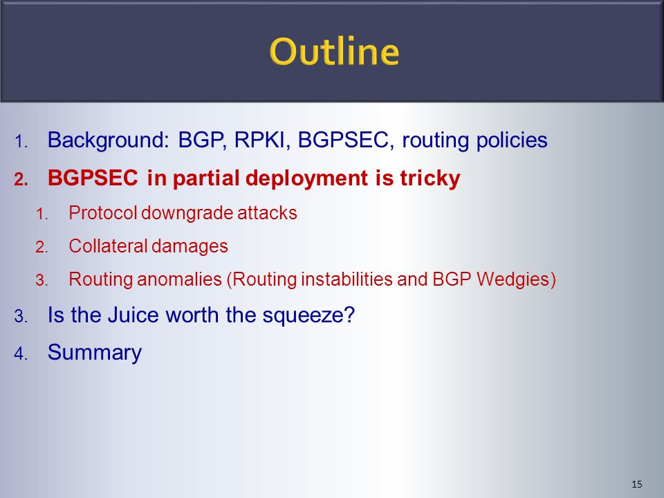 15 1. Background: BGP, RPKI, BGPSEC, routing policies 2. BGPSEC in partial deployment is tricky 1. Protocol downgrade attacks 2. Collateral damages 3.