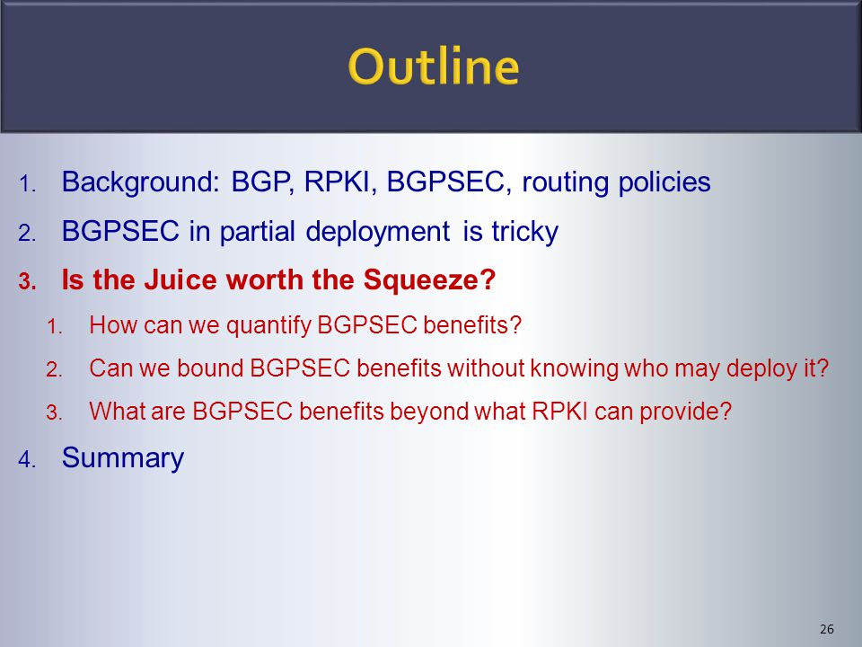 26 1. Background: BGP, RPKI, BGPSEC, routing policies 2. BGPSEC in partial deployment is tricky 3. Is the Juice worth the Squeeze? 1. How can we quant