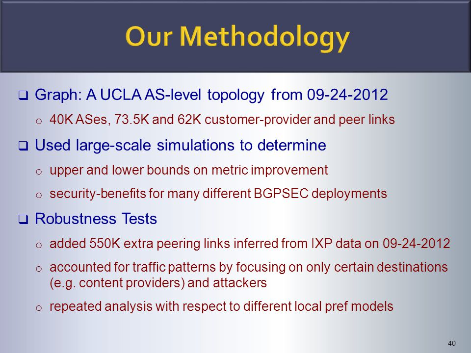 40  Graph: A UCLA AS-level topology from 09-24-2012 o 40K ASes, 73.5K and 62K customer-provider and peer links  Used large-scale simulations to dete