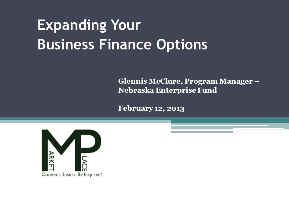 Glennis McClure, Program Manager – Nebraska Enterprise Fund February 12, 2013 Expanding Your Business Finance Options
