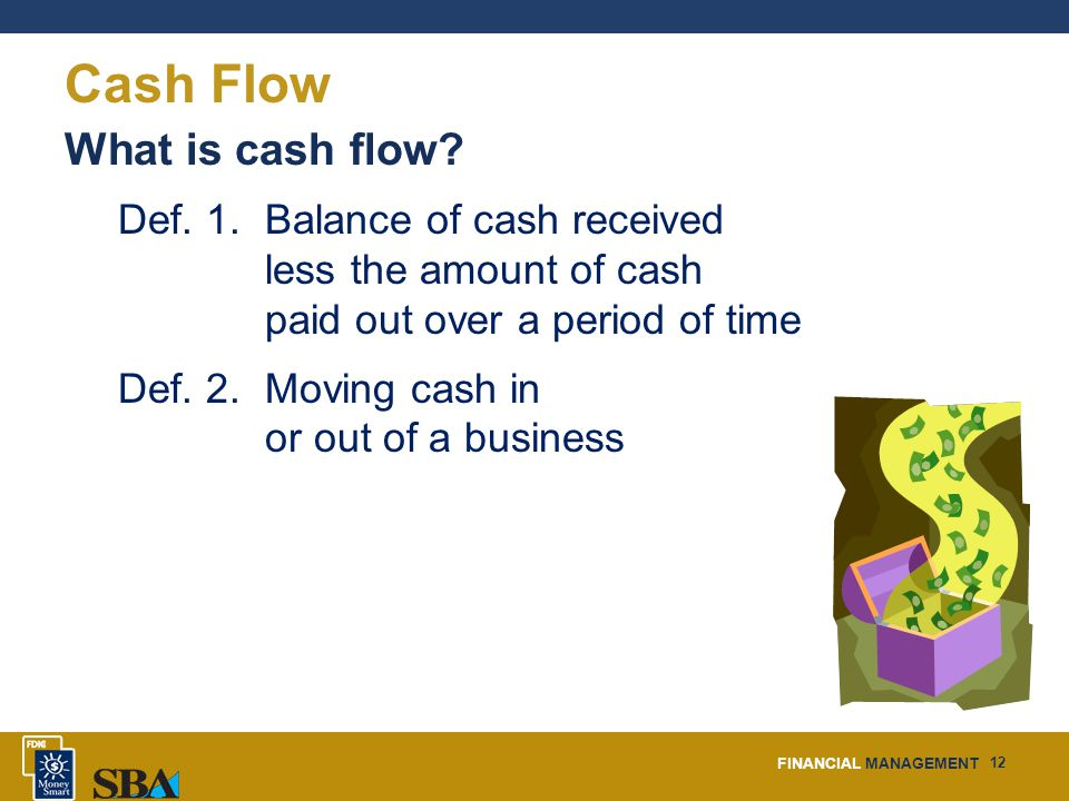FINANCIAL MANAGEMENT 12 Cash Flow What is cash flow.