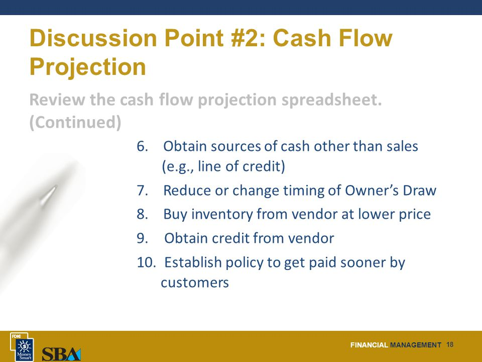 FINANCIAL MANAGEMENT 18 Discussion Point #2: Cash Flow Projection Review the cash flow projection spreadsheet.