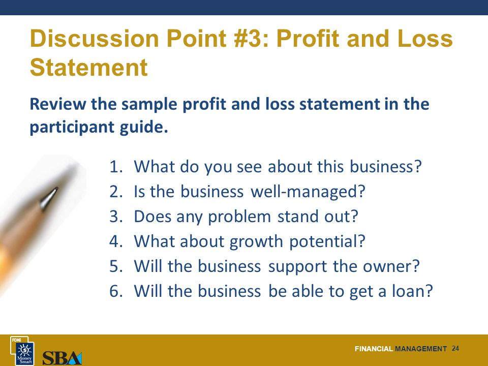 FINANCIAL MANAGEMENT 24 Discussion Point #3: Profit and Loss Statement Review the sample profit and loss statement in the participant guide.
