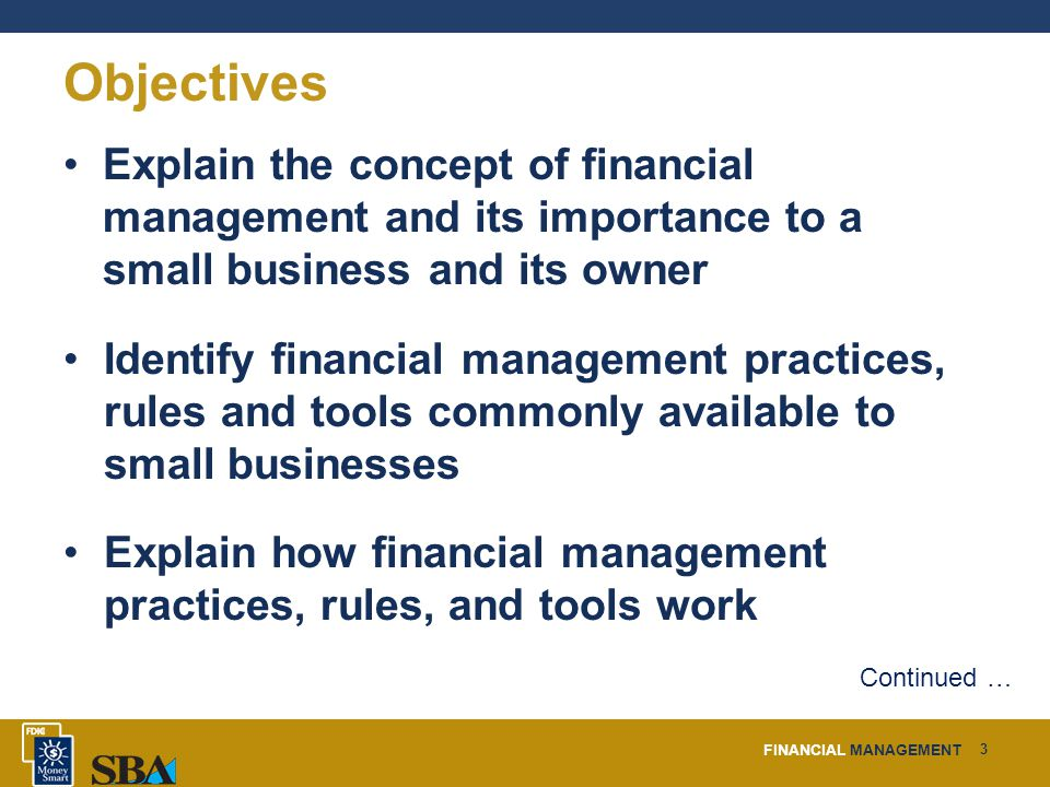 FINANCIAL MANAGEMENT 3 Objectives Explain the concept of financial management and its importance to a small business and its owner Identify financial management practices, rules and tools commonly available to small businesses Explain how financial management practices, rules, and tools work Continued …