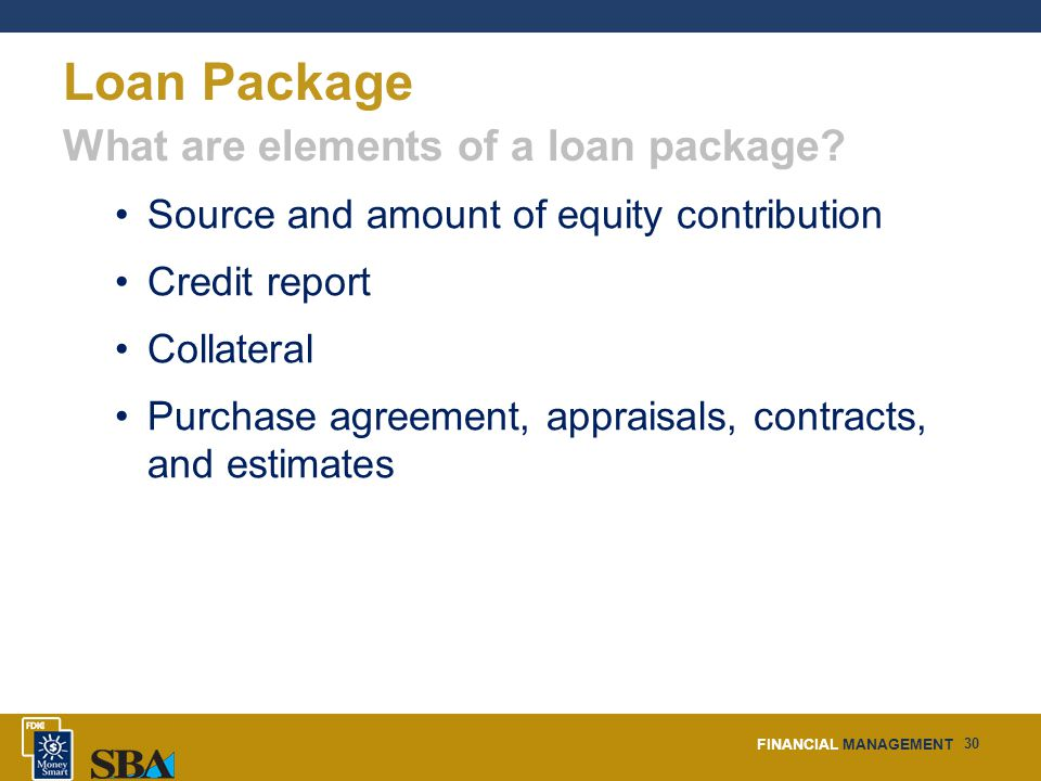 FINANCIAL MANAGEMENT 30 Loan Package Source and amount of equity contribution Credit report Collateral Purchase agreement, appraisals, contracts, and estimates What are elements of a loan package