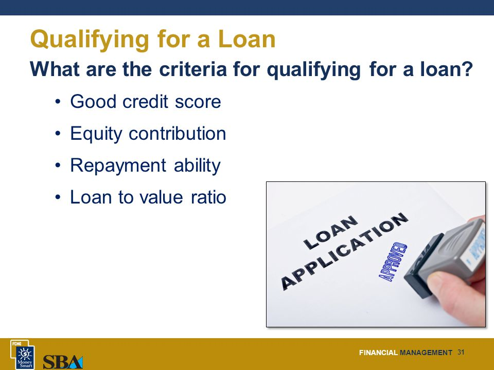 FINANCIAL MANAGEMENT 31 Qualifying for a Loan What are the criteria for qualifying for a loan.