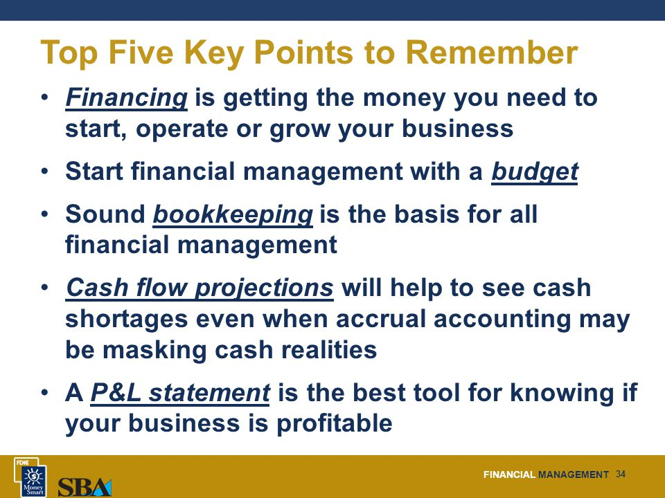 FINANCIAL MANAGEMENT 34 Top Five Key Points to Remember Financing is getting the money you need to start, operate or grow your business Start financial management with a budget Sound bookkeeping is the basis for all financial management Cash flow projections will help to see cash shortages even when accrual accounting may be masking cash realities A P&L statement is the best tool for knowing if your business is profitable