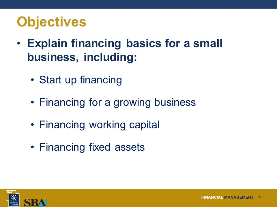 FINANCIAL MANAGEMENT 4 Objectives Explain financing basics for a small business, including: Start up financing Financing for a growing business Financing working capital Financing fixed assets