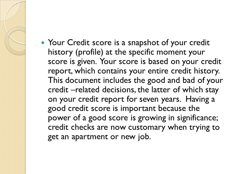 Your Credit score is a snapshot of your credit history (profile) at the specific moment your score is given.
