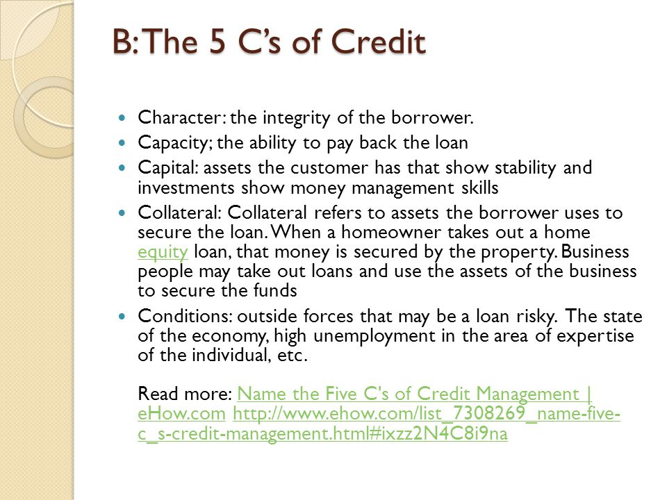 B: The 5 C's of Credit Character: the integrity of the borrower.