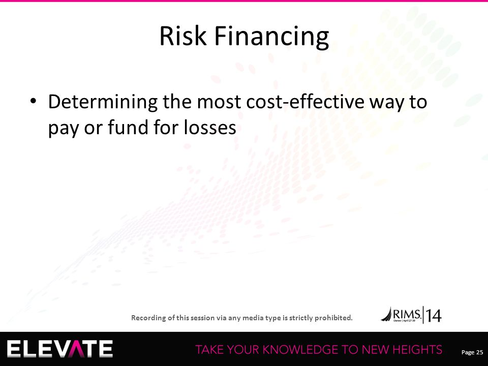 Page 25 Recording of this session via any media type is strictly prohibited. Risk Financing Determining the most cost-effective way to pay or fund for