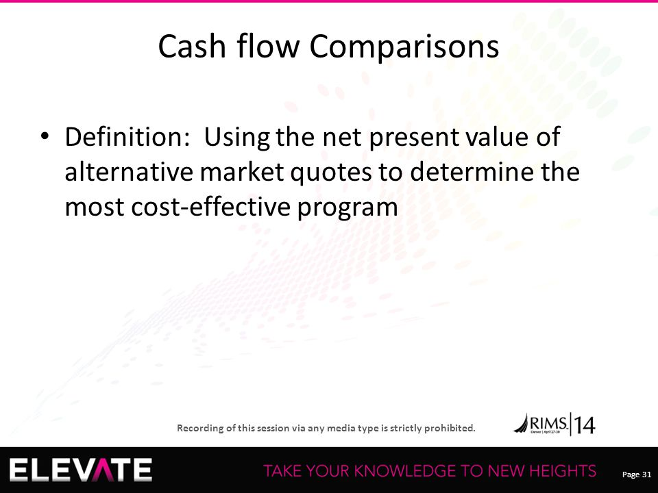 Page 31 Recording of this session via any media type is strictly prohibited. Cash flow Comparisons Definition: Using the net present value of alternat