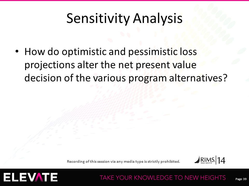 Page 39 Recording of this session via any media type is strictly prohibited. Sensitivity Analysis How do optimistic and pessimistic loss projections a