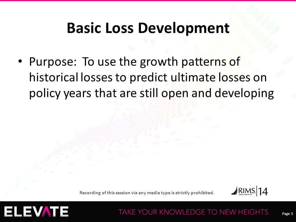 Page 5 Recording of this session via any media type is strictly prohibited. Basic Loss Development Purpose: To use the growth patterns of historical l