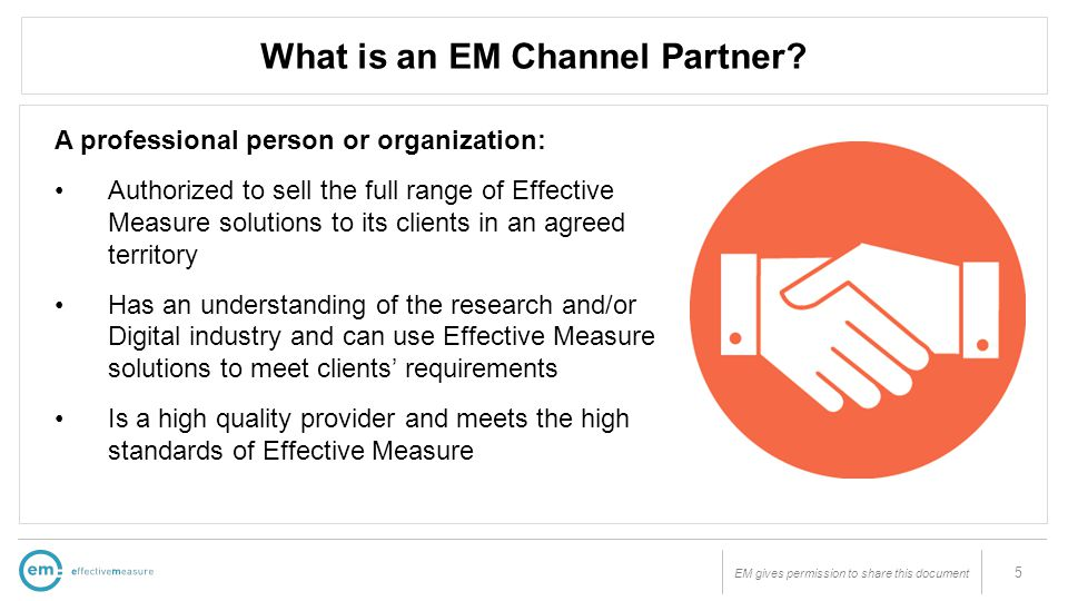 EM gives permission to share this document What is an EM Channel Partner? 5 A professional person or organization: Authorized to sell the full range o