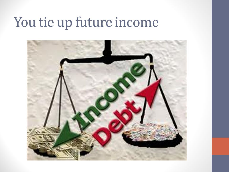 You tie up future income