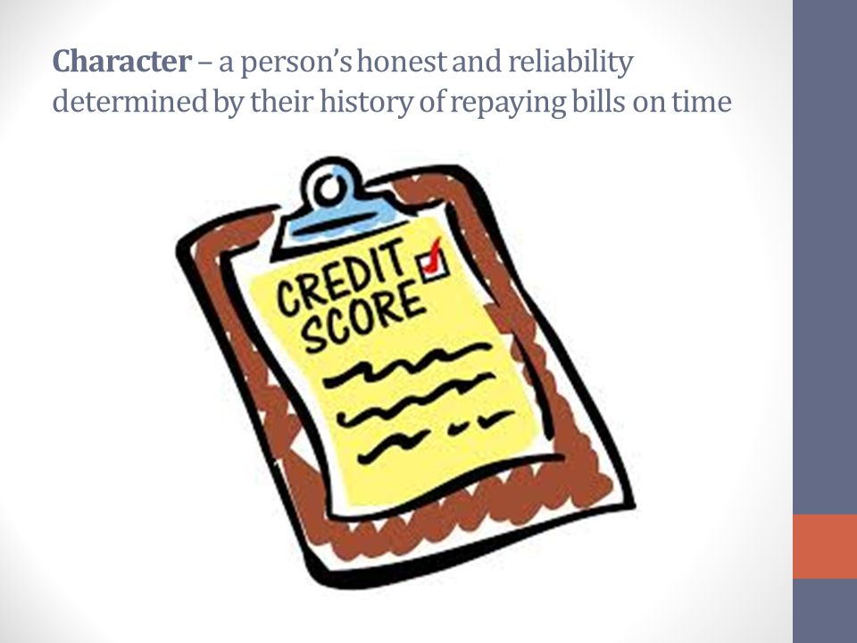 Character – a person's honest and reliability determined by their history of repaying bills on time