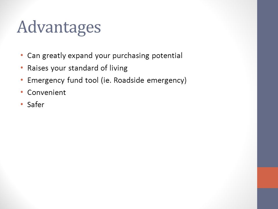 Advantages Can greatly expand your purchasing potential Raises your standard of living Emergency fund tool (ie.