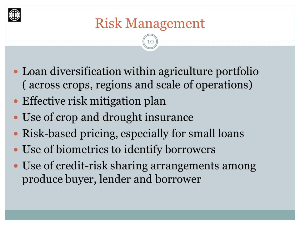 Risk Management Loan diversification within agriculture portfolio ( across crops, regions and scale of operations) Effective risk mitigation plan Use of crop and drought insurance Risk-based pricing, especially for small loans Use of biometrics to identify borrowers Use of credit-risk sharing arrangements among produce buyer, lender and borrower 10