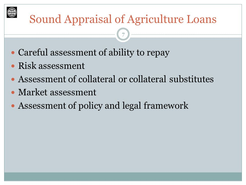 Sound Appraisal of Agriculture Loans Careful assessment of ability to repay Risk assessment Assessment of collateral or collateral substitutes Market assessment Assessment of policy and legal framework 7