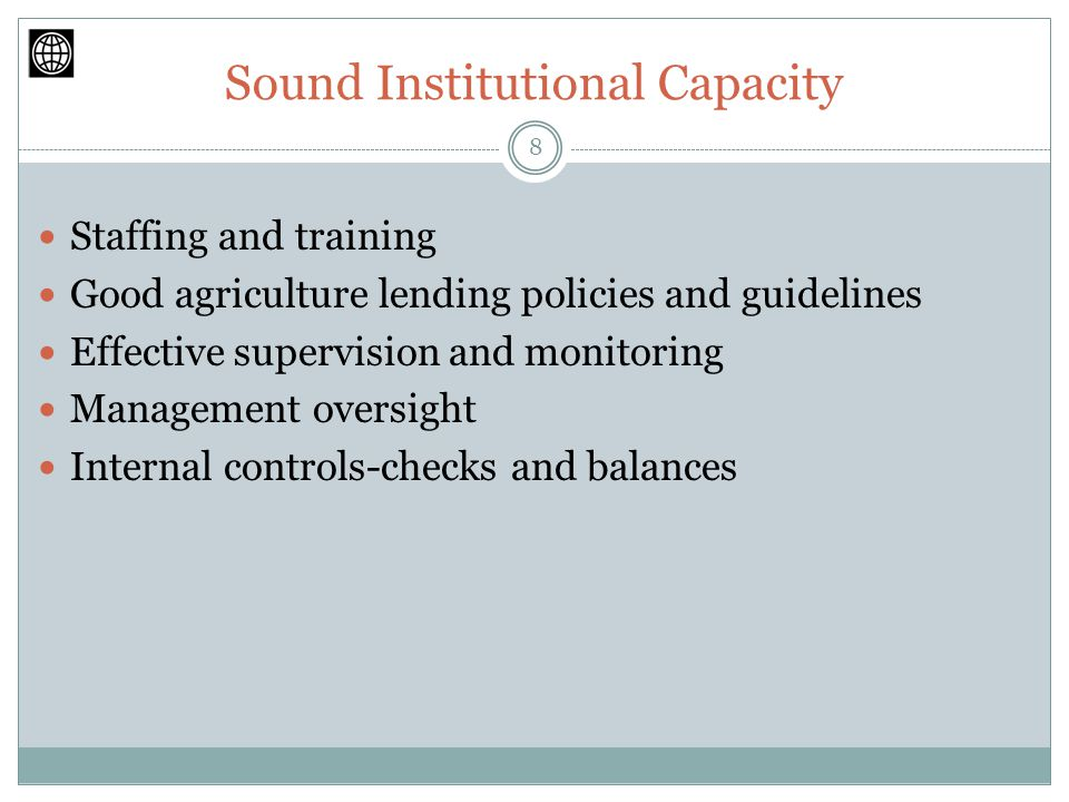 Sound Institutional Capacity Staffing and training Good agriculture lending policies and guidelines Effective supervision and monitoring Management oversight Internal controls-checks and balances 8