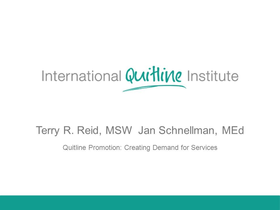 Terry R. Reid, MSW Jan Schnellman, MEd Quitline Promotion: Creating Demand for Services