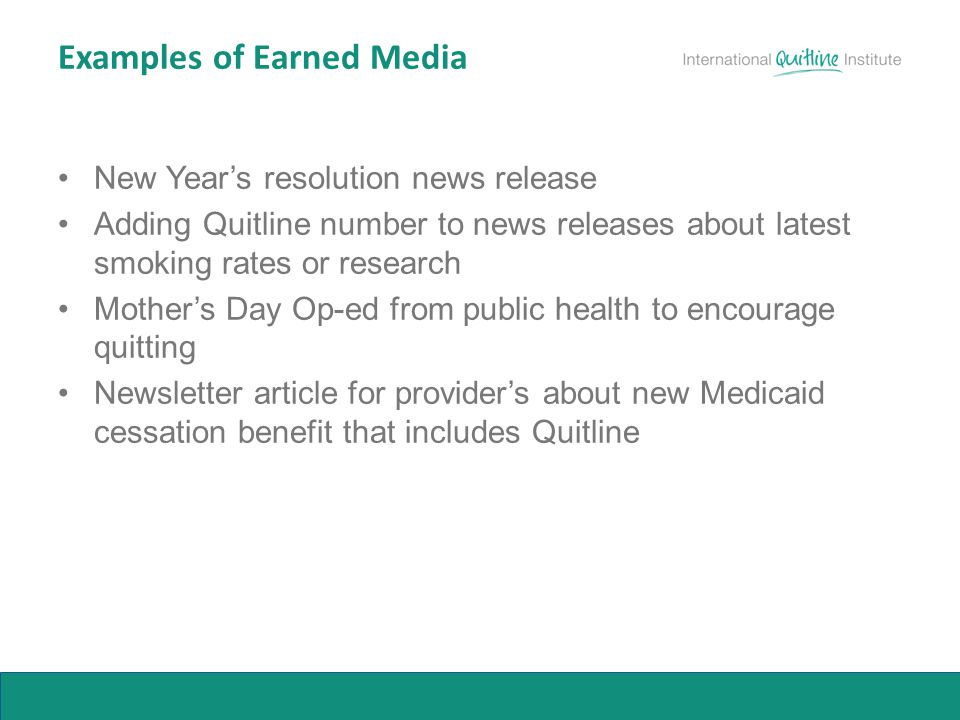 Examples of Earned Media New Year's resolution news release Adding Quitline number to news releases about latest smoking rates or research Mother's Da