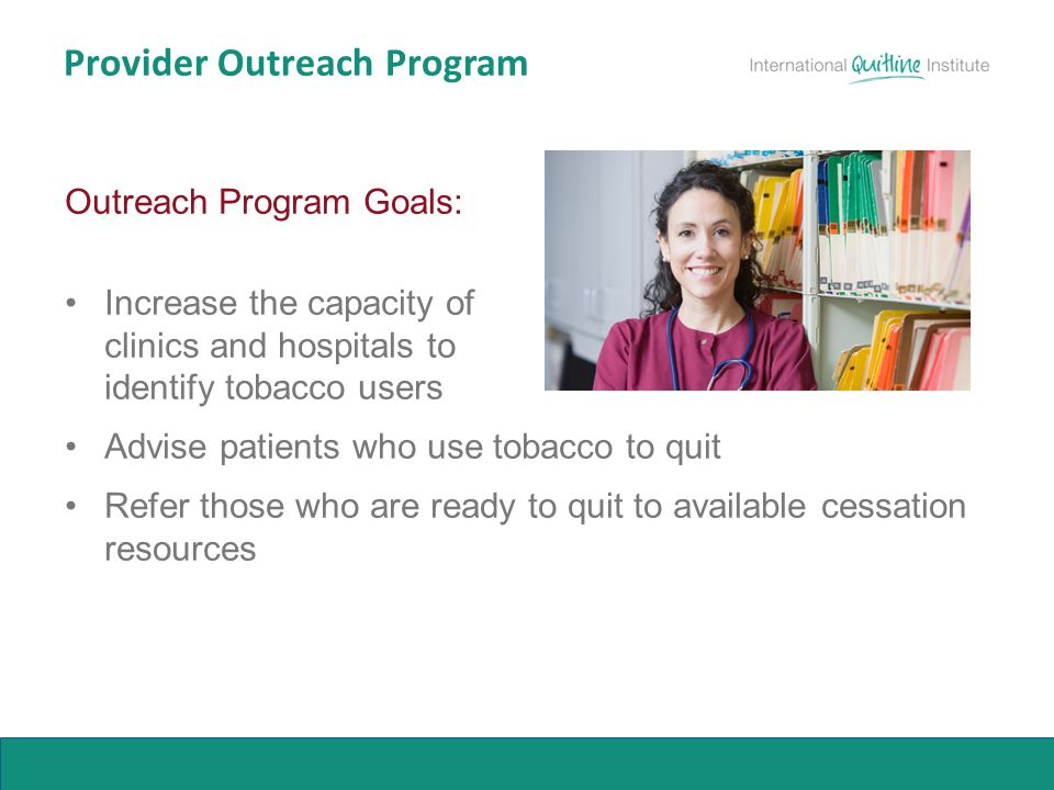 Provider Outreach Program Outreach Program Goals: Increase the capacity of clinics and hospitals to identify tobacco users Advise patients who use tob