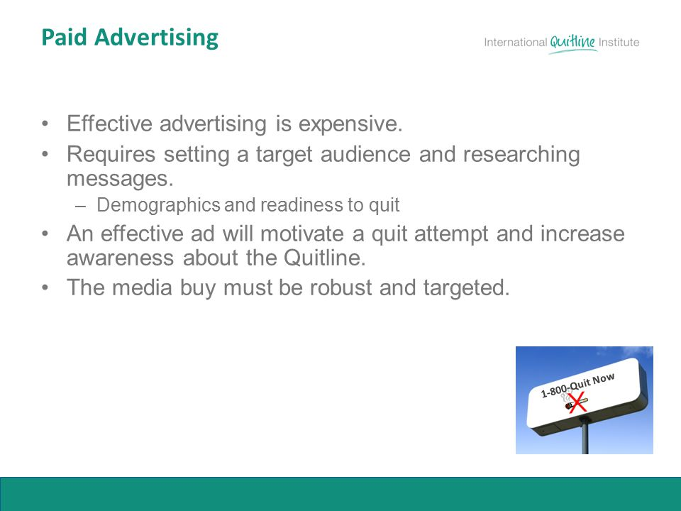 Paid Advertising Effective advertising is expensive. Requires setting a target audience and researching messages. –Demographics and readiness to quit