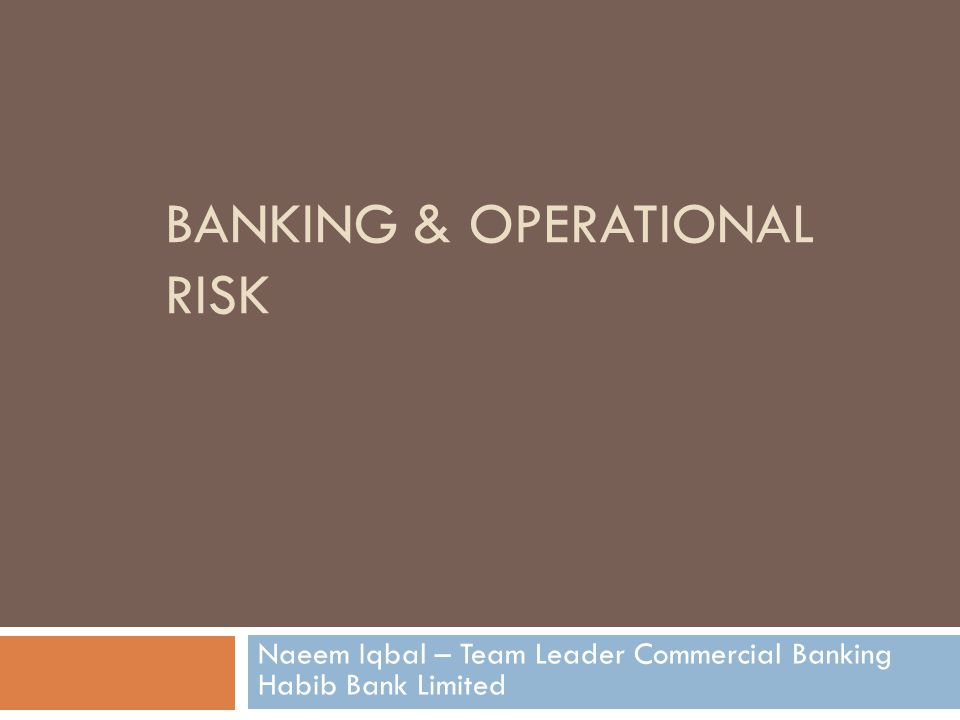 BANKING & OPERATIONAL RISK Naeem Iqbal – Team Leader Commercial Banking Habib Bank Limited