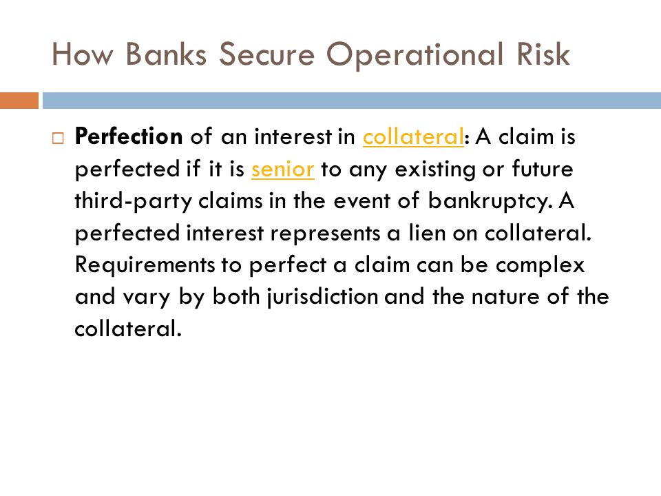 How Banks Secure Operational Risk  Perfection of an interest in collateral: A claim is perfected if it is senior to any existing or future third-party claims in the event of bankruptcy.