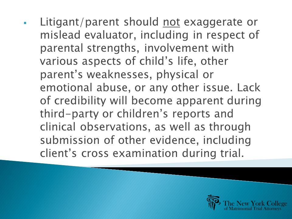  Litigant/parent should not exaggerate or mislead evaluator, including in respect of parental strengths, involvement with various aspects of child's life, other parent's weaknesses, physical or emotional abuse, or any other issue.