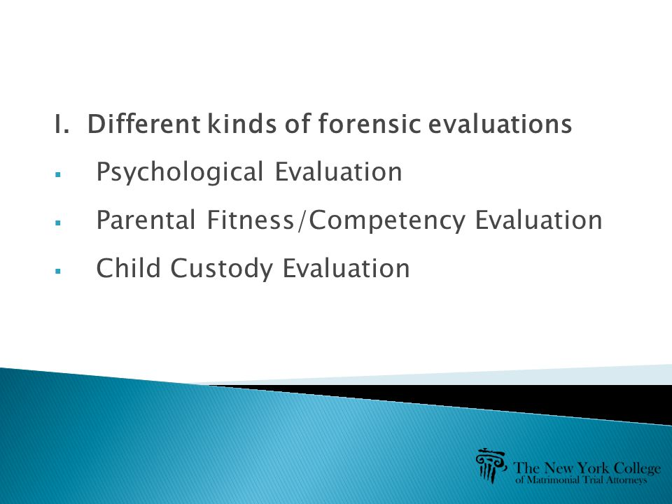 I. Different kinds of forensic evaluations  Psychological Evaluation  Parental Fitness/Competency Evaluation  Child Custody Evaluation