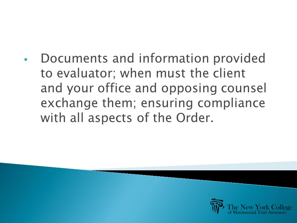  Documents and information provided to evaluator; when must the client and your office and opposing counsel exchange them; ensuring compliance with all aspects of the Order.
