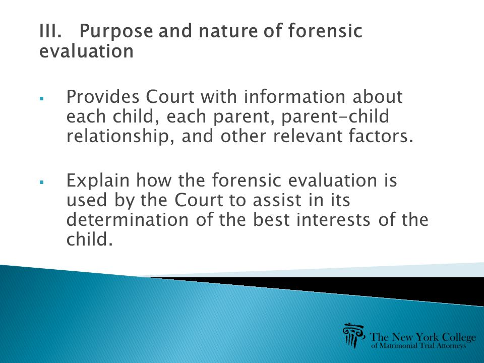III. Purpose and nature of forensic evaluation  Provides Court with information about each child, each parent, parent-child relationship, and other r