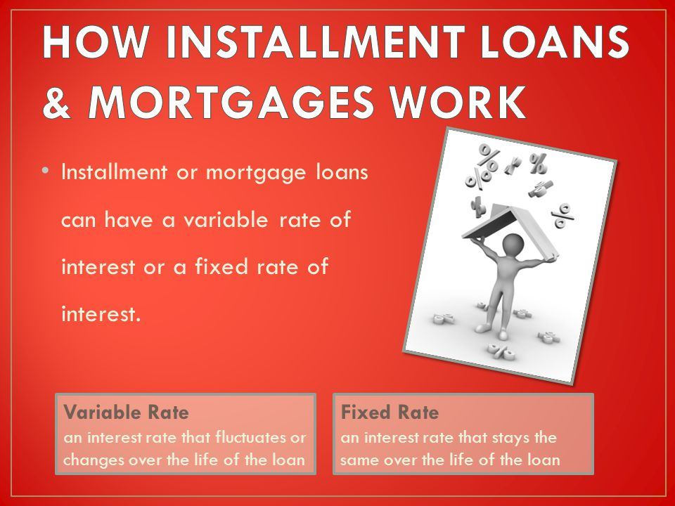 Installment or mortgage loans can have a variable rate of interest or a fixed rate of interest.