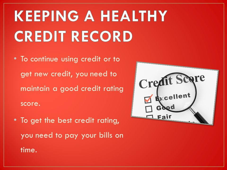 To continue using credit or to get new credit, you need to maintain a good credit rating score.