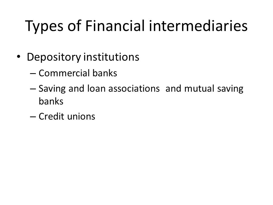 Types of Financial intermediaries Depository institutions – Commercial banks – Saving and loan associations and mutual saving banks – Credit unions