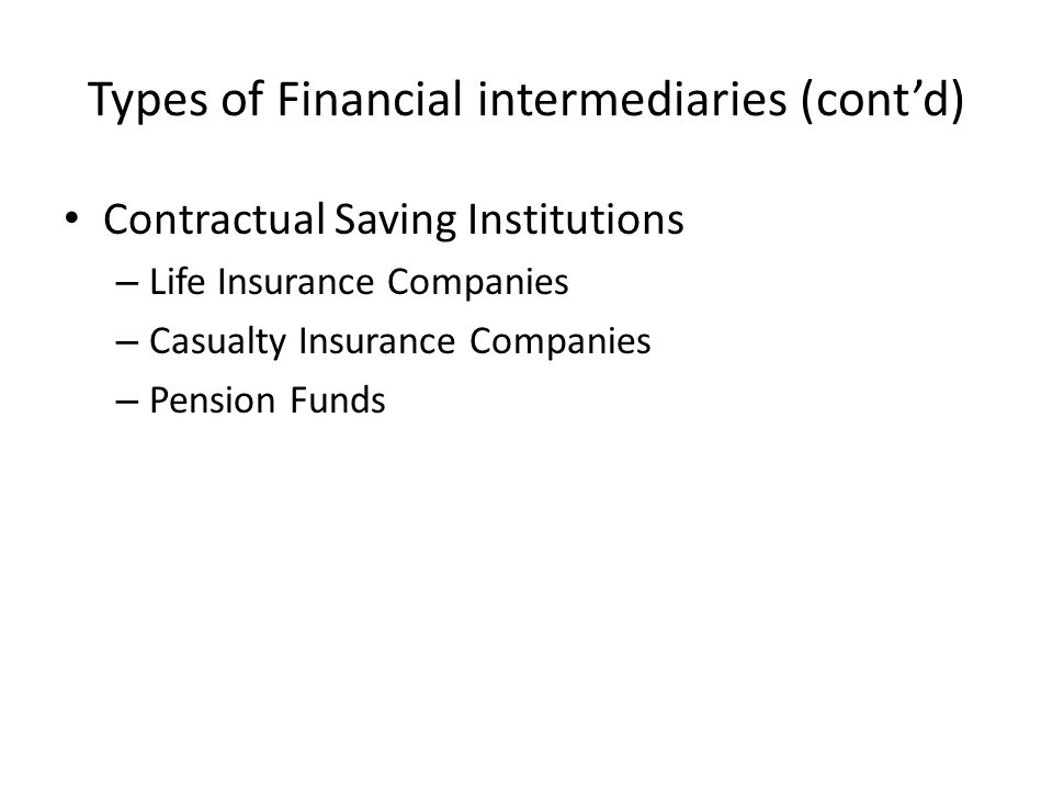 Types of Financial intermediaries (cont'd) Contractual Saving Institutions – Life Insurance Companies – Casualty Insurance Companies – Pension Funds