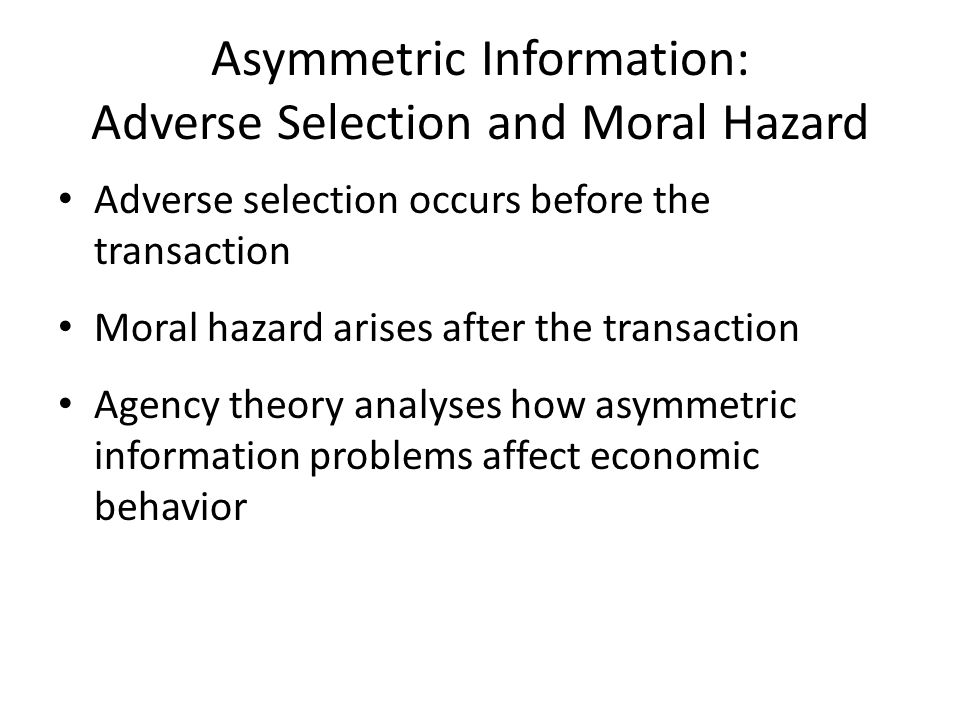 Asymmetric Information: Adverse Selection and Moral Hazard Adverse selection occurs before the transaction Moral hazard arises after the transaction A
