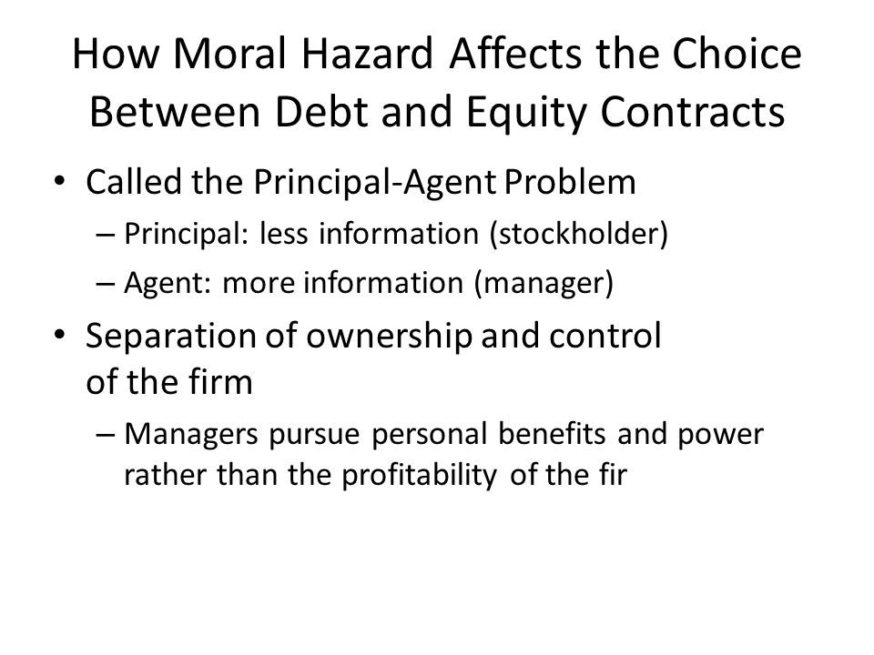 How Moral Hazard Affects the Choice Between Debt and Equity Contracts Called the Principal-Agent Problem – Principal: less information (stockholder) –