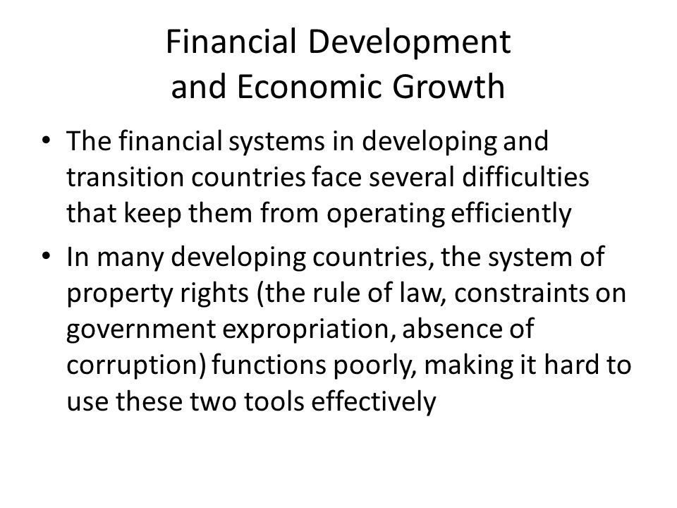 Financial Development and Economic Growth The financial systems in developing and transition countries face several difficulties that keep them from o